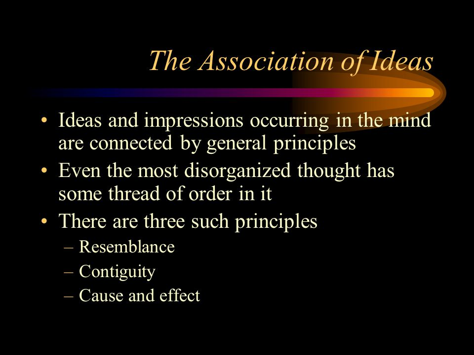 The Association of Ideas Ideas and impressions occurring in the mind are connected by general principles Even the most disorganized thought has some thread of order in it There are three such principles –Resemblance –Contiguity –Cause and effect