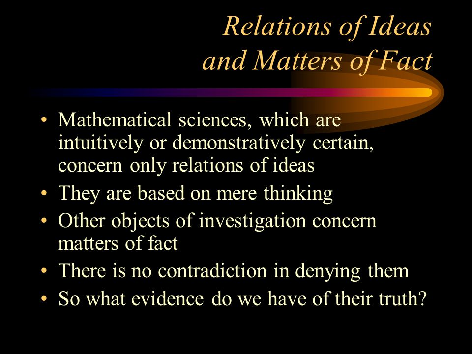 Relations of Ideas and Matters of Fact Mathematical sciences, which are intuitively or demonstratively certain, concern only relations of ideas They are based on mere thinking Other objects of investigation concern matters of fact There is no contradiction in denying them So what evidence do we have of their truth?