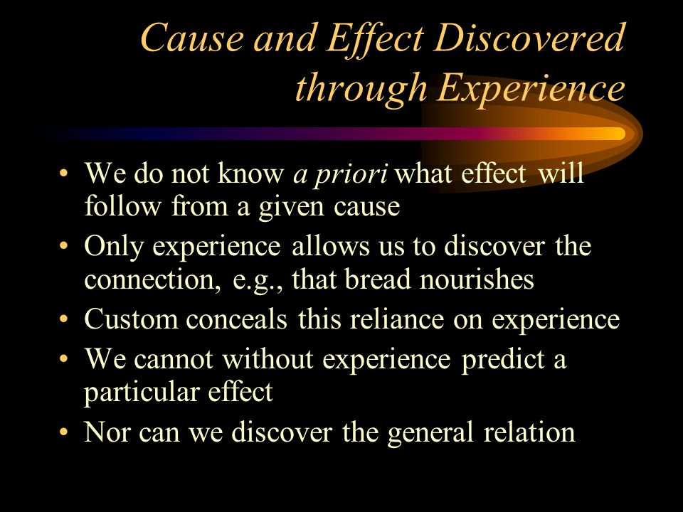 Cause and Effect Discovered through Experience We do not know a priori what effect will follow from a given cause Only experience allows us to discover the connection, e.g., that bread nourishes Custom conceals this reliance on experience We cannot without experience predict a particular effect Nor can we discover the general relation