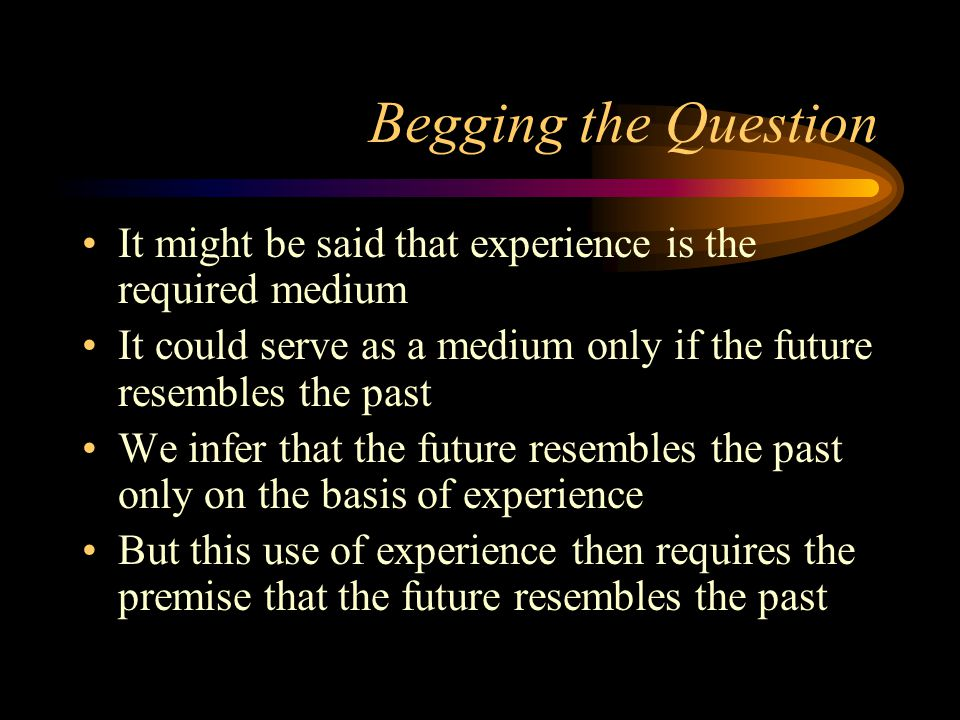Begging the Question It might be said that experience is the required medium It could serve as a medium only if the future resembles the past We infer that the future resembles the past only on the basis of experience But this use of experience then requires the premise that the future resembles the past