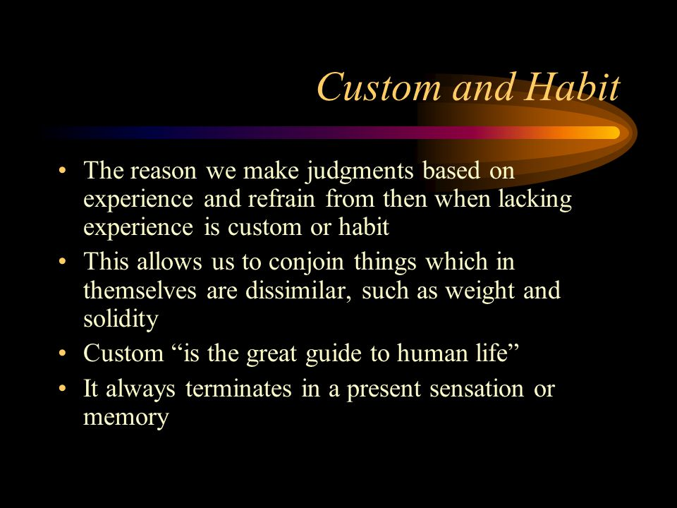 Custom and Habit The reason we make judgments based on experience and refrain from then when lacking experience is custom or habit This allows us to conjoin things which in themselves are dissimilar, such as weight and solidity Custom is the great guide to human life It always terminates in a present sensation or memory