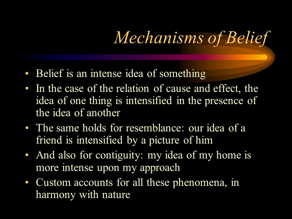Mechanisms of Belief Belief is an intense idea of something In the case of the relation of cause and effect, the idea of one thing is intensified in the presence of the idea of another The same holds for resemblance: our idea of a friend is intensified by a picture of him And also for contiguity: my idea of my home is more intense upon my approach Custom accounts for all these phenomena, in harmony with nature