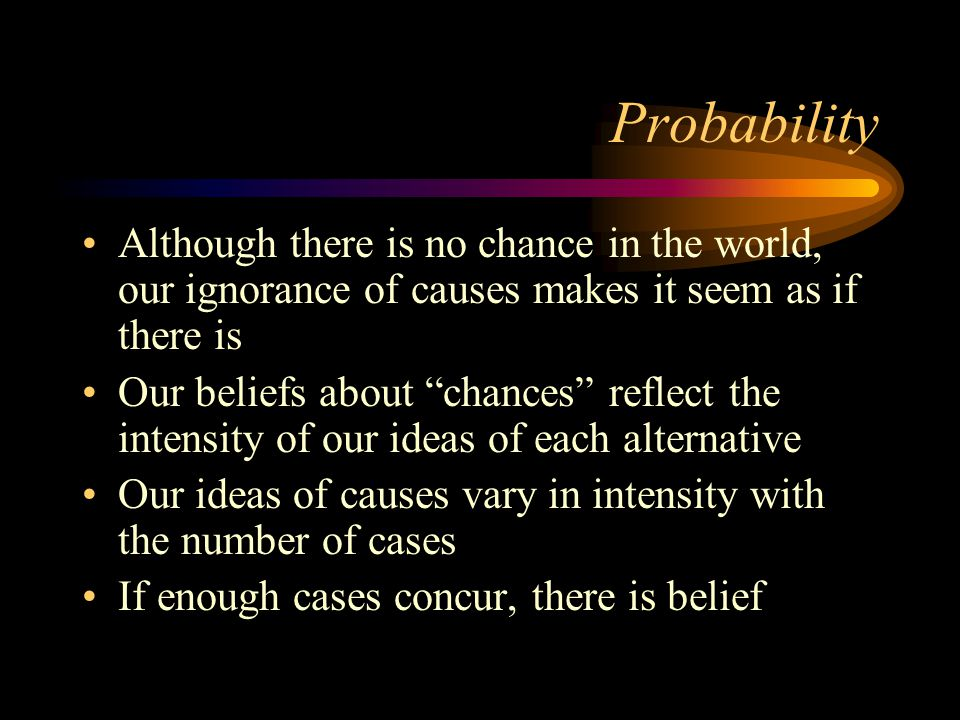 Probability Although there is no chance in the world, our ignorance of causes makes it seem as if there is Our beliefs about chances reflect the intensity of our ideas of each alternative Our ideas of causes vary in intensity with the number of cases If enough cases concur, there is belief