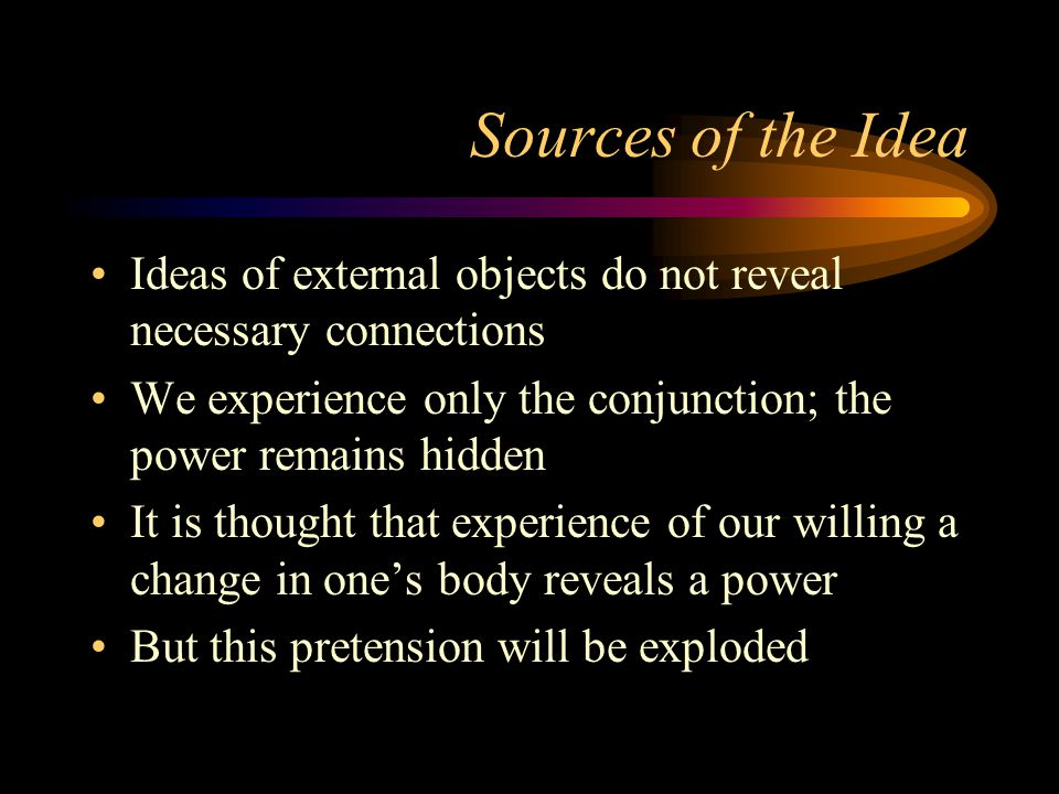 Sources of the Idea Ideas of external objects do not reveal necessary connections We experience only the conjunction; the power remains hidden It is thought that experience of our willing a change in one's body reveals a power But this pretension will be exploded