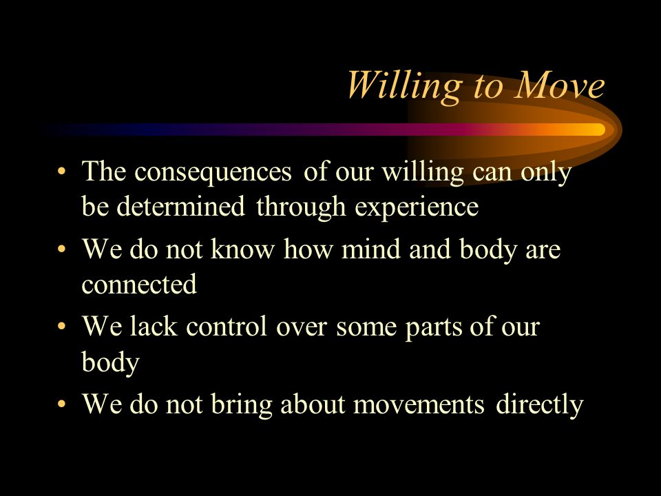 Willing to Move The consequences of our willing can only be determined through experience We do not know how mind and body are connected We lack control over some parts of our body We do not bring about movements directly