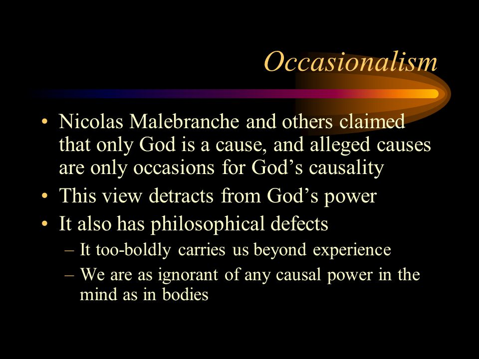 Occasionalism Nicolas Malebranche and others claimed that only God is a cause, and alleged causes are only occasions for God's causality This view detracts from God's power It also has philosophical defects –It too-boldly carries us beyond experience –We are as ignorant of any causal power in the mind as in bodies