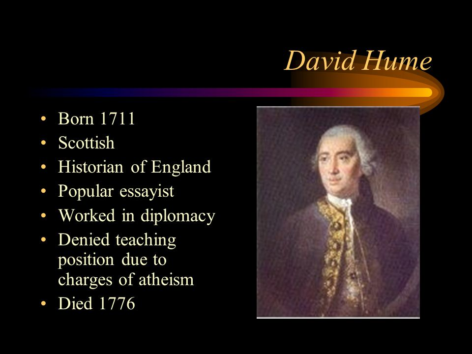 David Hume Born 1711 Scottish Historian of England Popular essayist Worked in diplomacy Denied teaching position due to charges of atheism Died 1776