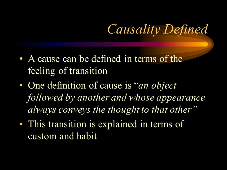 "Causality Defined A cause can be defined in terms of the feeling of transition One definition of cause is ""an object followed by another and whose app"