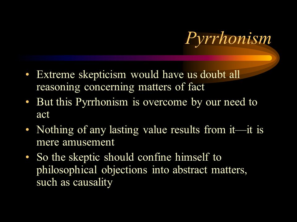 Pyrrhonism Extreme skepticism would have us doubt all reasoning concerning matters of fact But this Pyrrhonism is overcome by our need to act Nothing