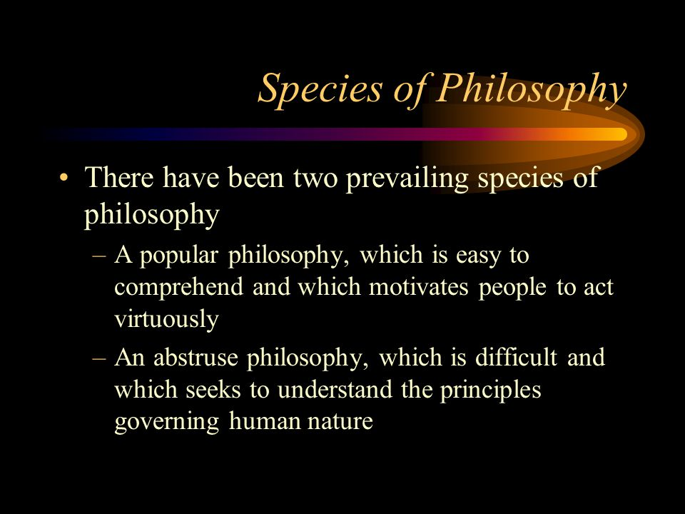 Species of Philosophy There have been two prevailing species of philosophy –A popular philosophy, which is easy to comprehend and which motivates peop