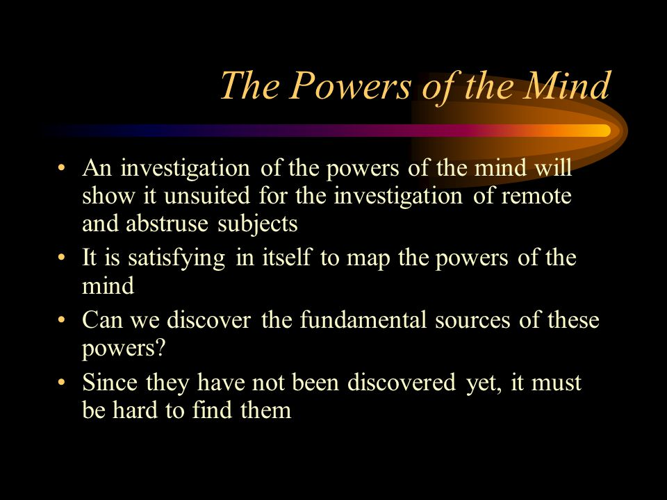 The Powers of the Mind An investigation of the powers of the mind will show it unsuited for the investigation of remote and abstruse subjects It is satisfying in itself to map the powers of the mind Can we discover the fundamental sources of these powers.