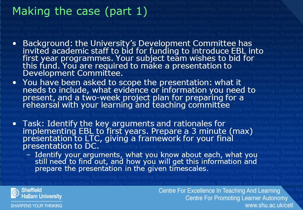 Making the case (part 1) Background: the University's Development Committee has invited academic staff to bid for funding to introduce EBL into first year programmes.