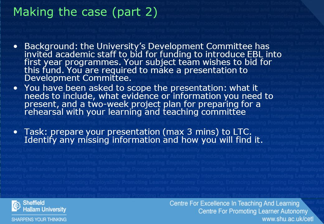 Making the case (part 2) Background: the University's Development Committee has invited academic staff to bid for funding to introduce EBL into first year programmes.