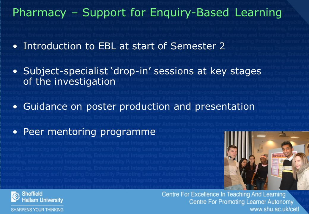 Pharmacy – Support for Enquiry-Based Learning Introduction to EBL at start of Semester 2 Subject-specialist 'drop-in' sessions at key stages of the investigation Guidance on poster production and presentation Peer mentoring programme