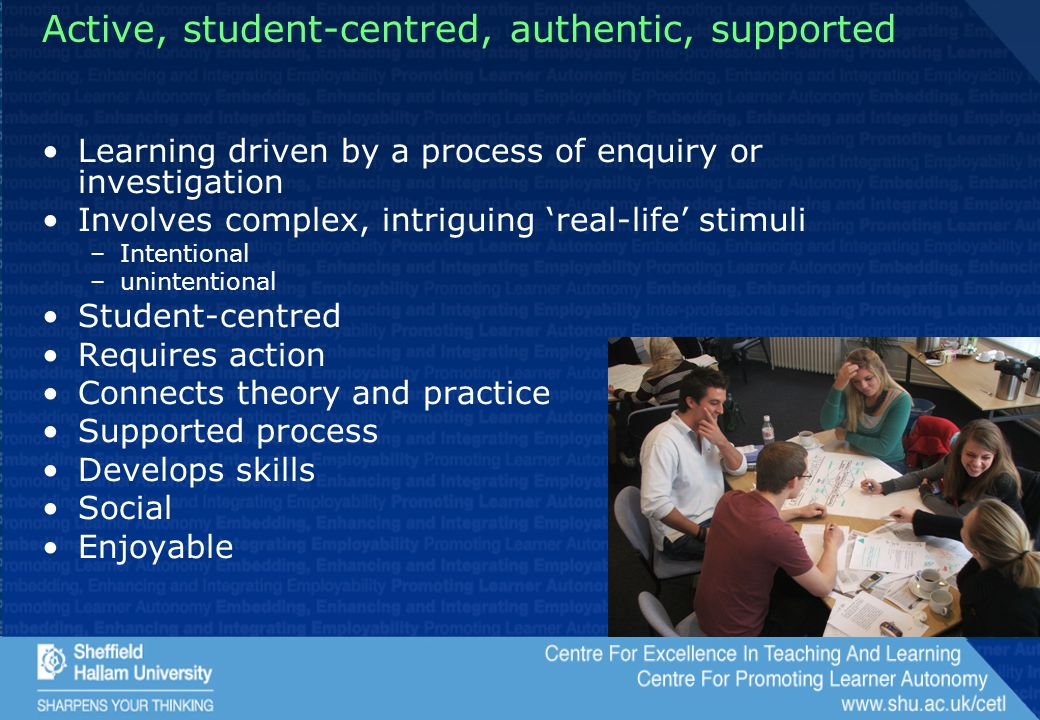 Active, student-centred, authentic, supported Learning driven by a process of enquiry or investigation Involves complex, intriguing 'real-life' stimuli –Intentional –unintentional Student-centred Requires action Connects theory and practice Supported process Develops skills Social Enjoyable