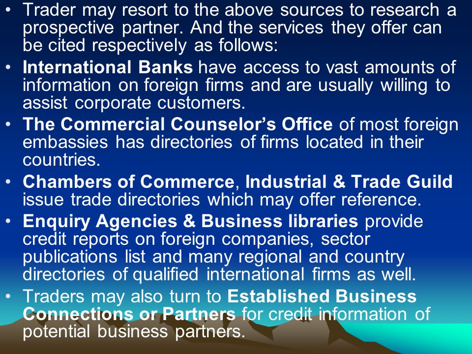 However, whatever channels traders may resort to, the information obtained from a bank or from The Commercial Counselor's Office of most foreign embassies or from a chamber of commerce, is generally considered most reliable.