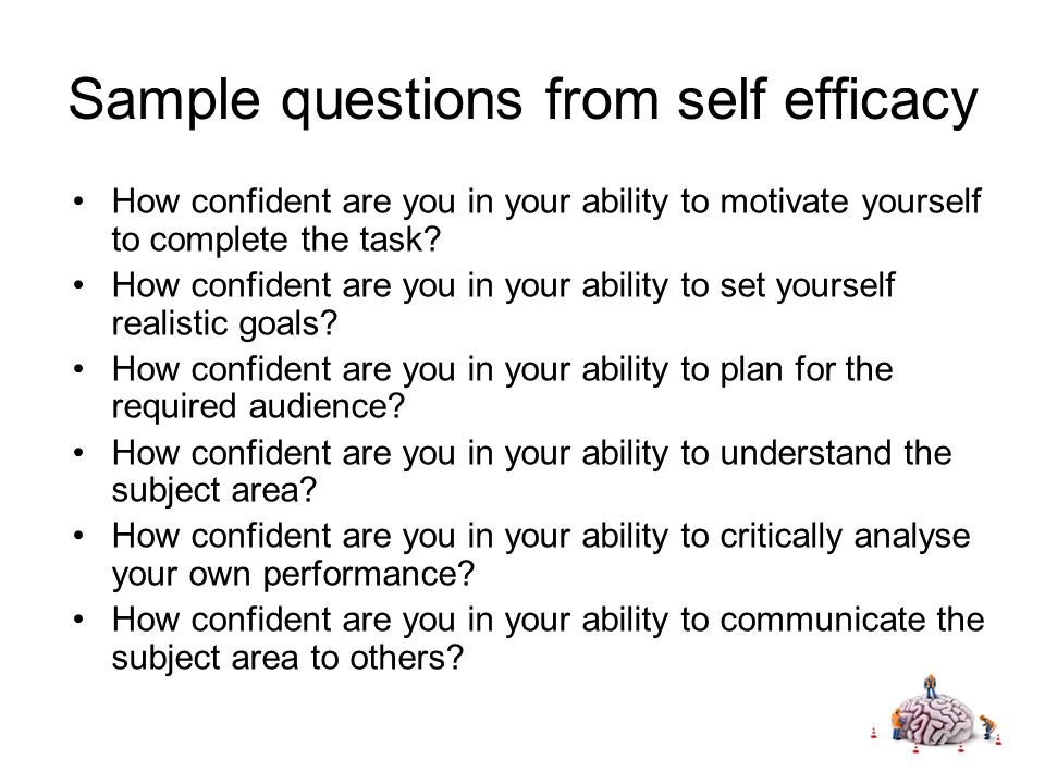Sample questions from self efficacy How confident are you in your ability to motivate yourself to complete the task.