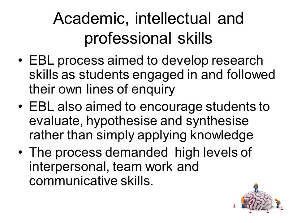 Academic, intellectual and professional skills EBL process aimed to develop research skills as students engaged in and followed their own lines of enquiry EBL also aimed to encourage students to evaluate, hypothesise and synthesise rather than simply applying knowledge The process demanded high levels of interpersonal, team work and communicative skills.