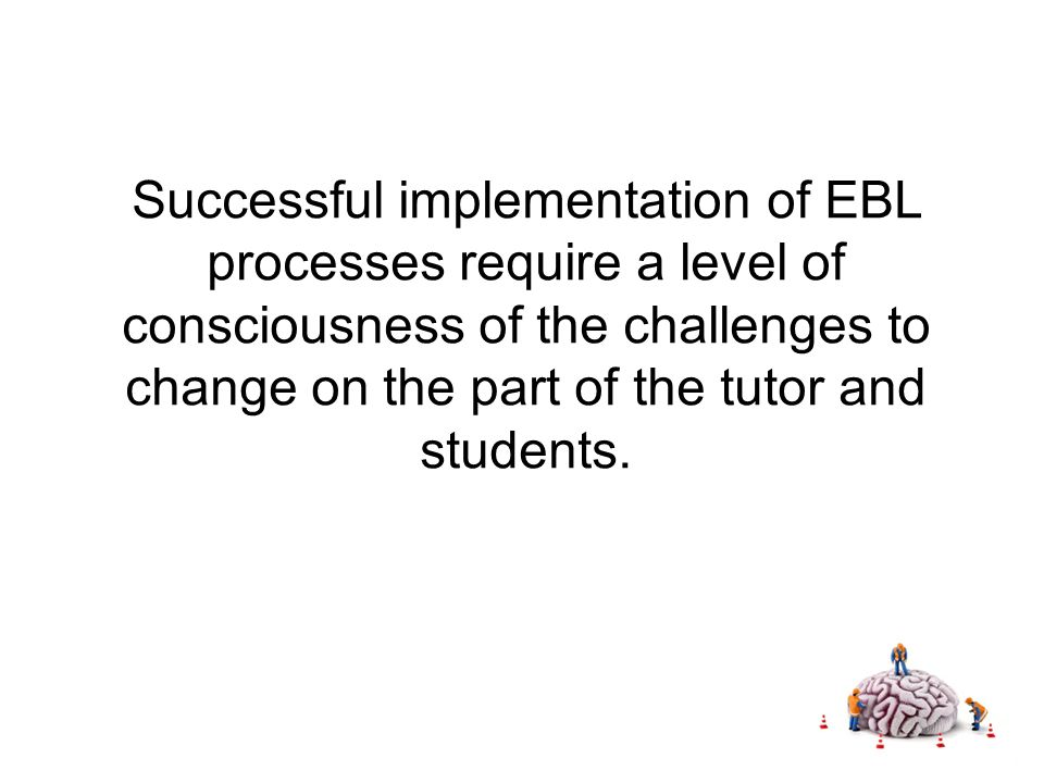Successful implementation of EBL processes require a level of consciousness of the challenges to change on the part of the tutor and students.