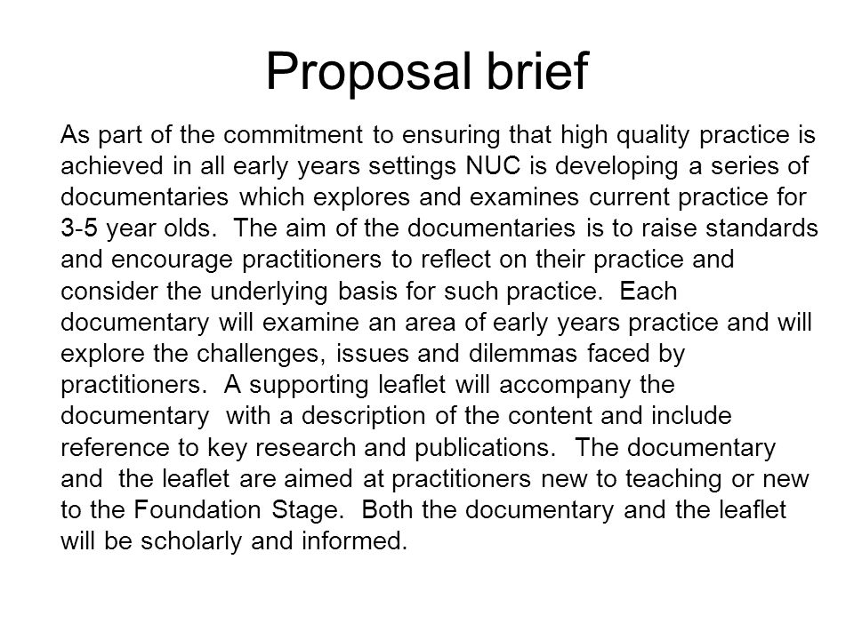 Proposal brief As part of the commitment to ensuring that high quality practice is achieved in all early years settings NUC is developing a series of documentaries which explores and examines current practice for 3-5 year olds.