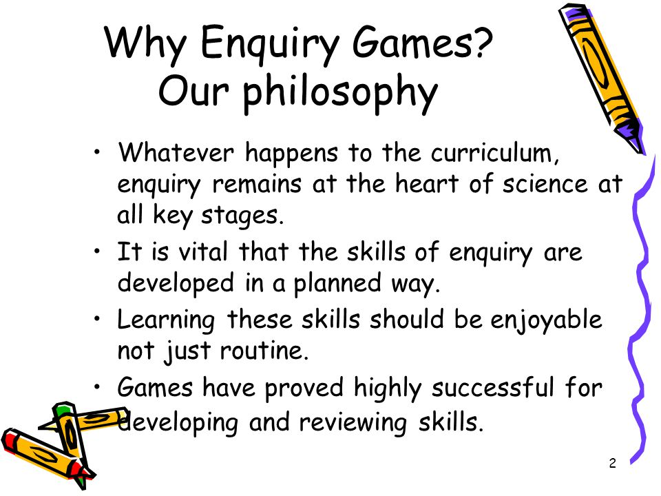 2 Why Enquiry Games? Our philosophy Whatever happens to the curriculum, enquiry remains at the heart of science at all key stages. It is vital that th