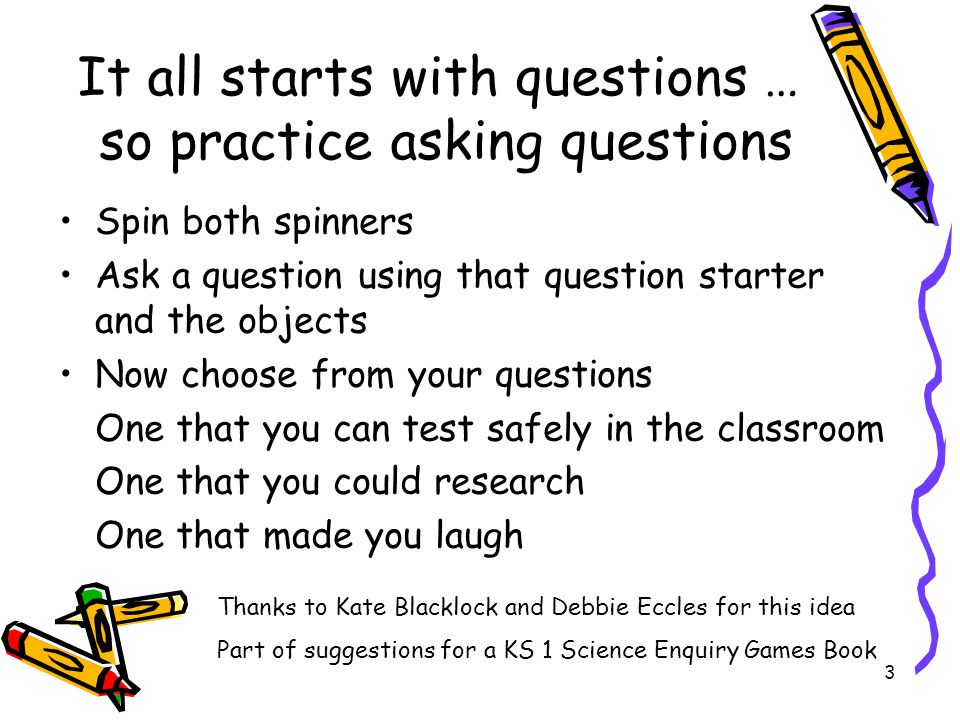 3 It all starts with questions … so practice asking questions Spin both spinners Ask a question using that question starter and the objects Now choose