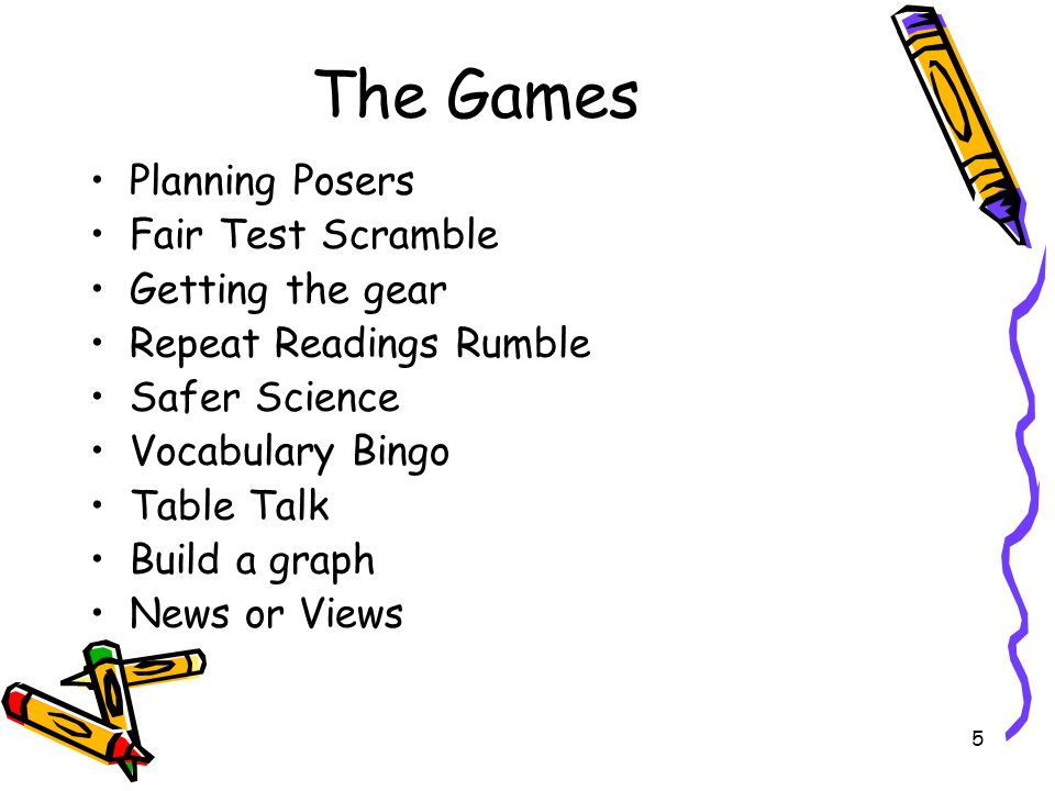 5 The Games Planning Posers Fair Test Scramble Getting the gear Repeat Readings Rumble Safer Science Vocabulary Bingo Table Talk Build a graph News or