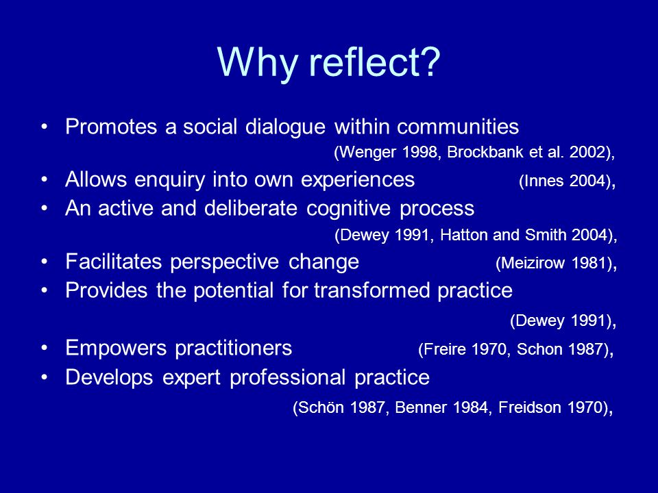 Why reflect? Promotes a social dialogue within communities (Wenger 1998, Brockbank et al. 2002), Allows enquiry into own experiences (Innes 2004), An