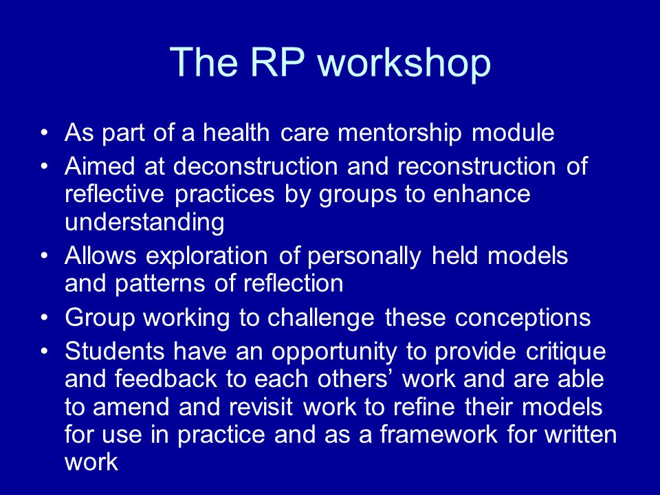 The RP workshop As part of a health care mentorship module Aimed at deconstruction and reconstruction of reflective practices by groups to enhance und