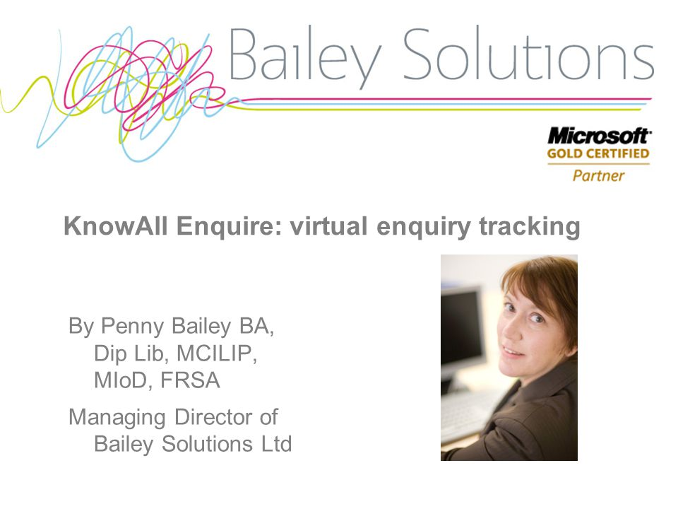 KnowAll Enquire: virtual enquiry tracking By Penny Bailey BA, Dip Lib, MCILIP, MIoD, FRSA Managing Director of Bailey Solutions Ltd