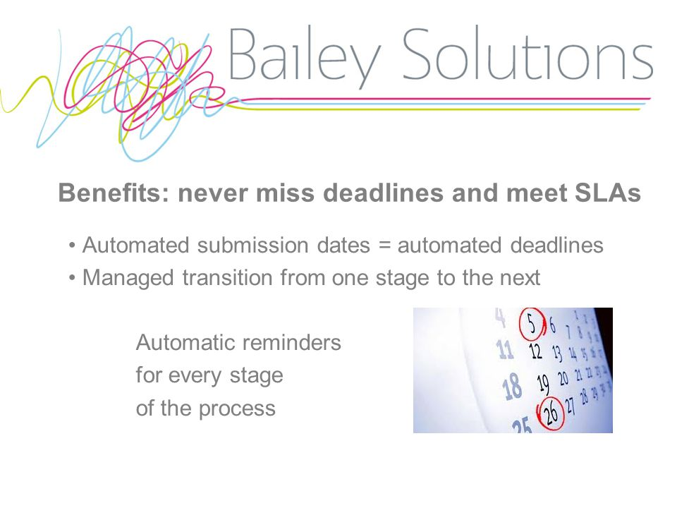 Benefits: never miss deadlines and meet SLAs Automated submission dates = automated deadlines Managed transition from one stage to the next Automatic reminders for every stage of the process