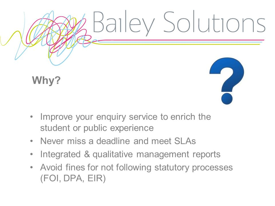 Why? Improve your enquiry service to enrich the student or public experience Never miss a deadline and meet SLAs Integrated & qualitative management r