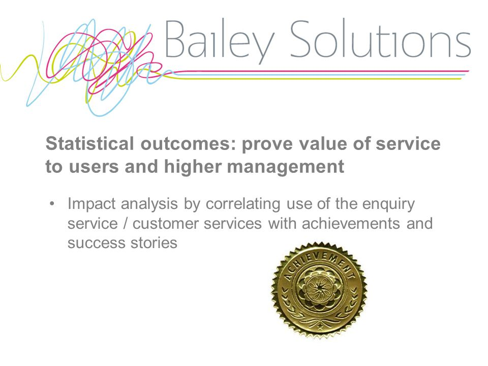 Statistical outcomes: prove value of service to users and higher management Impact analysis by correlating use of the enquiry service / customer services with achievements and success stories