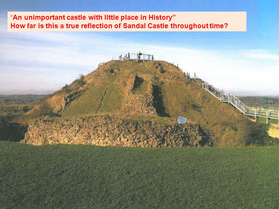 An unimportant castle with little place in History How far is this a true reflection of Sandal Castle throughout time