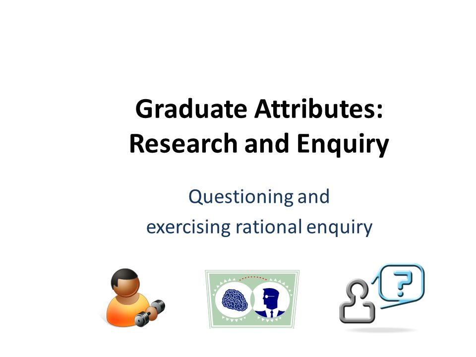 Graduate Attributes: Research and Enquiry Questioning and exercising rational enquiry