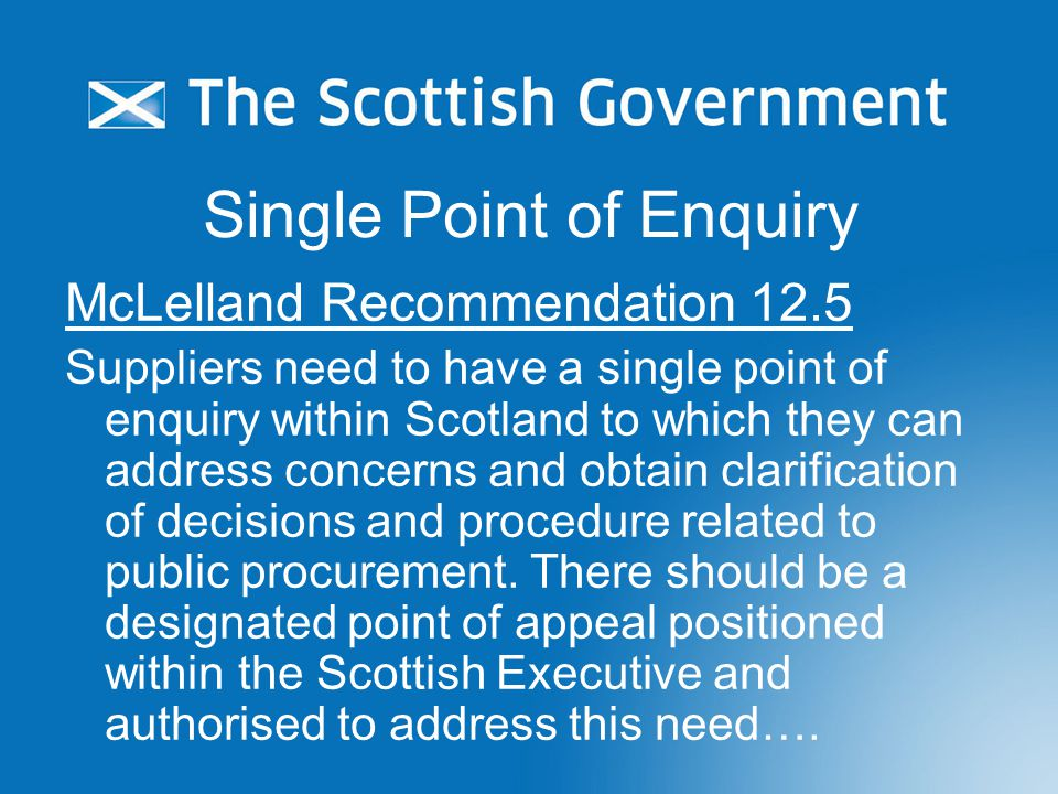Single Point of Enquiry McLelland Recommendation 12.5 Suppliers need to have a single point of enquiry within Scotland to which they can address concerns and obtain clarification of decisions and procedure related to public procurement.