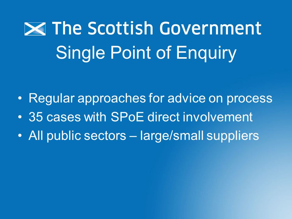 Single Point of Enquiry Regular approaches for advice on process 35 cases with SPoE direct involvement All public sectors – large/small suppliers