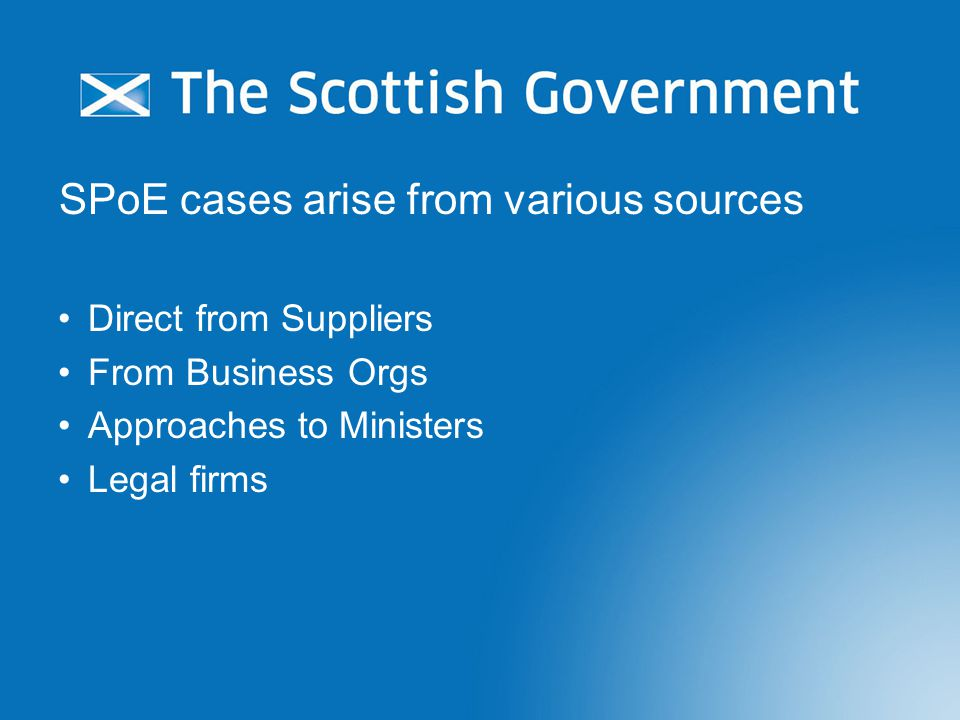 SPoE cases arise from various sources Direct from Suppliers From Business Orgs Approaches to Ministers Legal firms