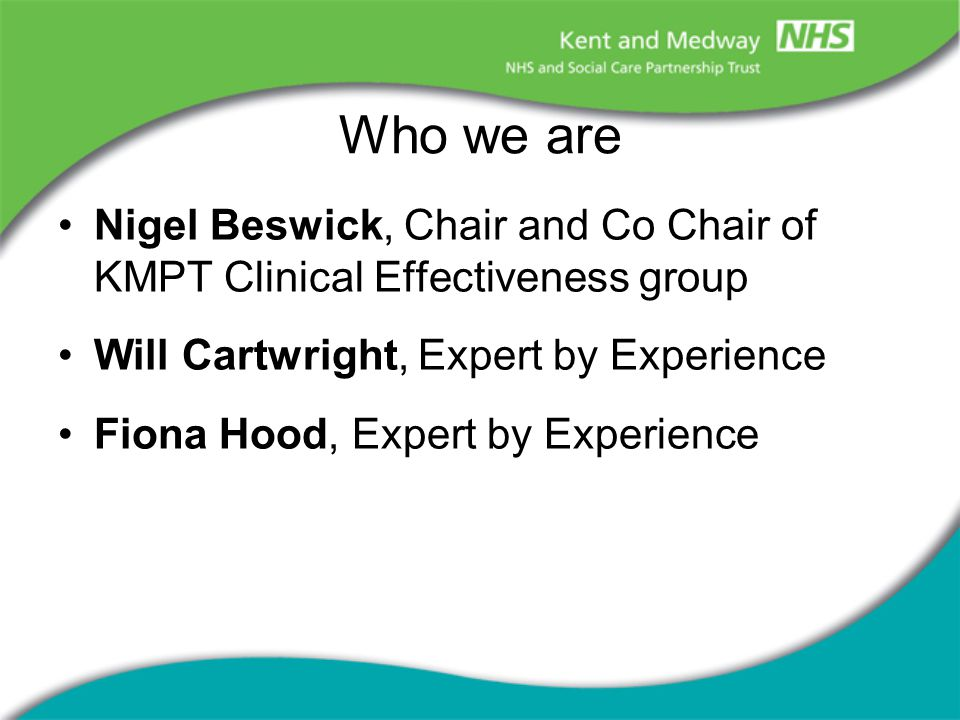 Who we are Nigel Beswick, Chair and Co Chair of KMPT Clinical Effectiveness group Will Cartwright, Expert by Experience Fiona Hood, Expert by Experience