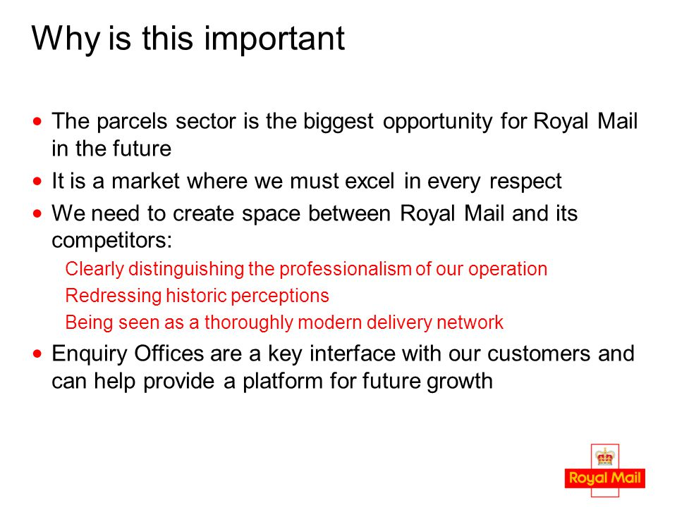 Why is this important The parcels sector is the biggest opportunity for Royal Mail in the future It is a market where we must excel in every respect We need to create space between Royal Mail and its competitors: Clearly distinguishing the professionalism of our operation Redressing historic perceptions Being seen as a thoroughly modern delivery network Enquiry Offices are a key interface with our customers and can help provide a platform for future growth