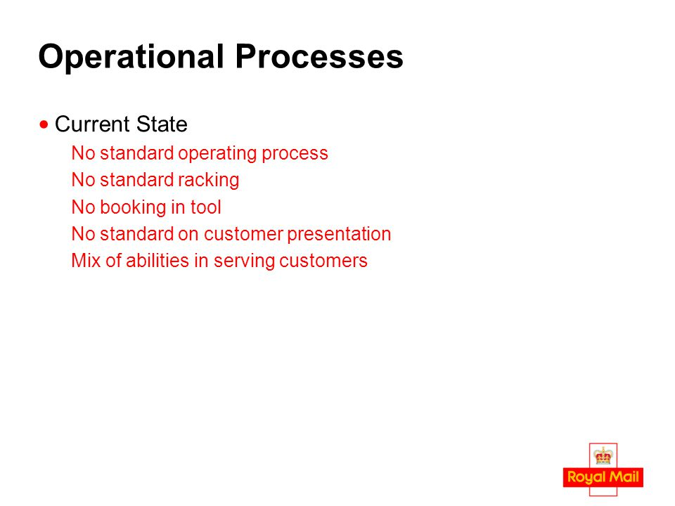Operational Processes Current State No standard operating process No standard racking No booking in tool No standard on customer presentation Mix of abilities in serving customers