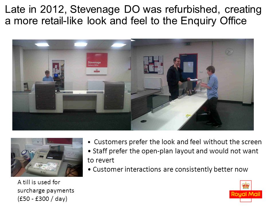 Late in 2012, Stevenage DO was refurbished, creating a more retail-like look and feel to the Enquiry Office A till is used for surcharge payments (£50 - £300 / day) Customers prefer the look and feel without the screen Staff prefer the open-plan layout and would not want to revert Customer interactions are consistently better now
