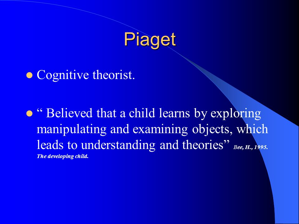 "Piaget Cognitive theorist. "" Believed that a child learns by exploring manipulating and examining objects, which leads to understanding and theories"""