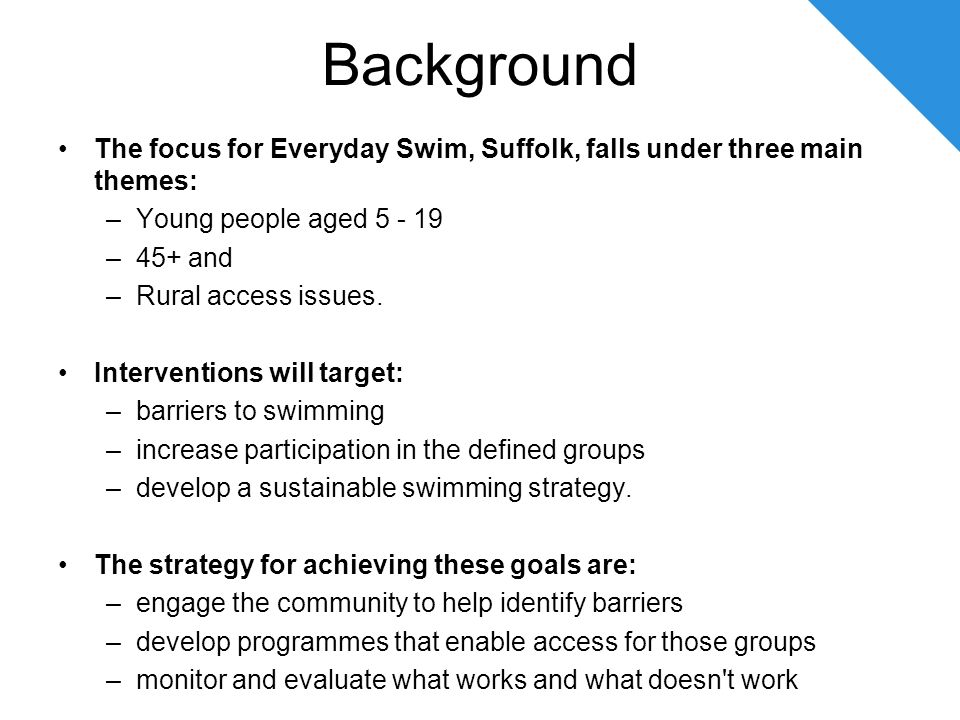 Background The focus for Everyday Swim, Suffolk, falls under three main themes: –Young people aged 5 - 19 –45+ and –Rural access issues.