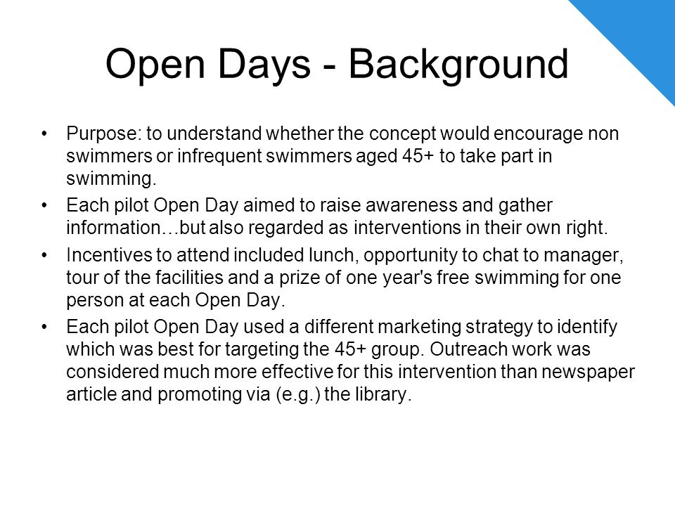 Open Days - Background Purpose: to understand whether the concept would encourage non swimmers or infrequent swimmers aged 45+ to take part in swimming.