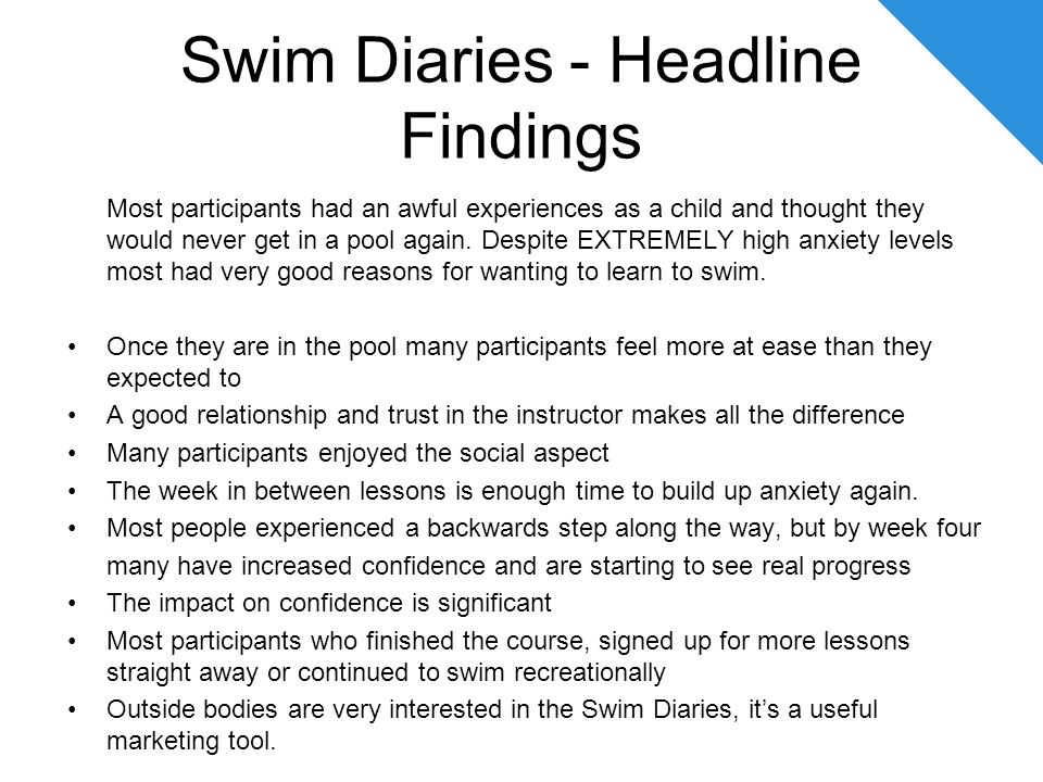 Swim Diaries - Headline Findings Most participants had an awful experiences as a child and thought they would never get in a pool again.