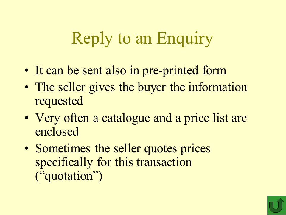 Reply to an Enquiry It can be sent also in pre-printed form The seller gives the buyer the information requested Very often a catalogue and a price list are enclosed Sometimes the seller quotes prices specifically for this transaction ( quotation )
