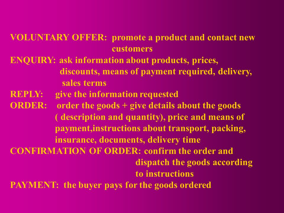 VOLUNTARY OFFER: promote a product and contact new customers ENQUIRY: ask information about products, prices, discounts, means of payment required, delivery, sales terms REPLY: give the information requested ORDER: order the goods + give details about the goods ( description and quantity), price and means of payment,instructions about transport, packing, insurance, documents, delivery time CONFIRMATION OF ORDER: confirm the order and dispatch the goods according to instructions PAYMENT: the buyer pays for the goods ordered