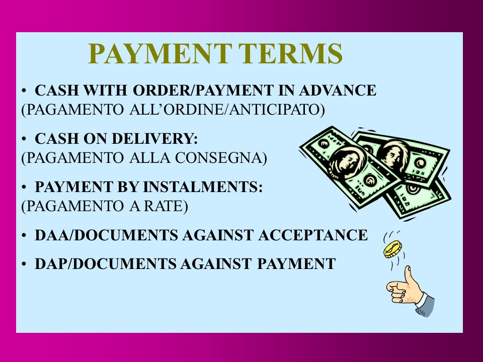 PAYMENT TERMS CASH WITH ORDER/PAYMENT IN ADVANCE (PAGAMENTO ALL'ORDINE/ANTICIPATO) CASH ON DELIVERY: (PAGAMENTO ALLA CONSEGNA) PAYMENT BY INSTALMENTS: (PAGAMENTO A RATE) DAA/DOCUMENTS AGAINST ACCEPTANCE DAP/DOCUMENTS AGAINST PAYMENT