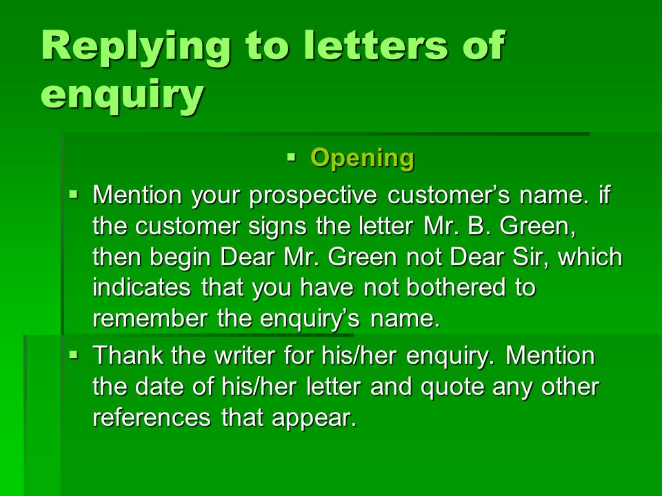  Thank you for your enquiry of June 15 th 2007 in which you asked about…  I would like to thank you for your enquiry of May 30 and am pleased to tell you that we would be able to supply you with the …  We were pleased to hear from your letter of 6 June that you were impressed with our selection of …  Thank you for your letter about … which we received this morning.